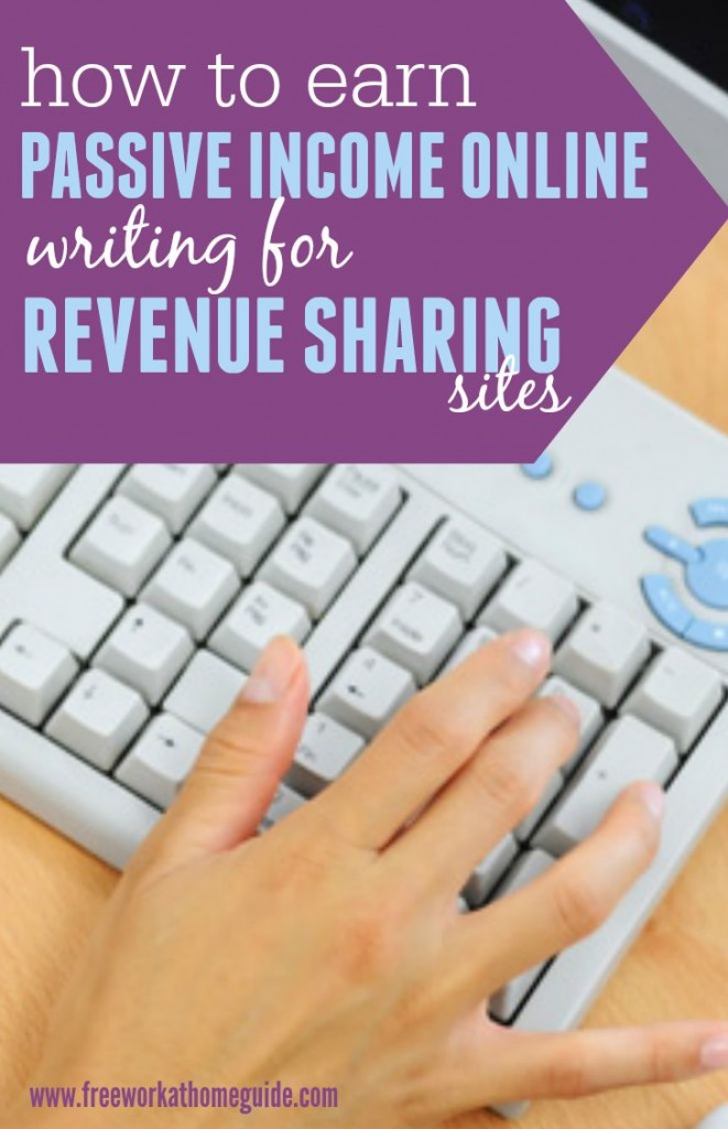 You can earn a passive income online by writing for revenue sharing content sites. If you love writing about a specific topic or more, you can earn some money fast with your writing, but keep in mind that it will not be much, especially if you are new to the online writing.
