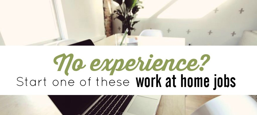 No Experience? Start One of These Work at Home Jobs
